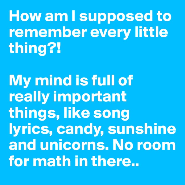 How am I supposed to remember every little thing?!   My mind is full of really important things, like song lyrics, candy, sunshine and unicorns. No room for math in there..