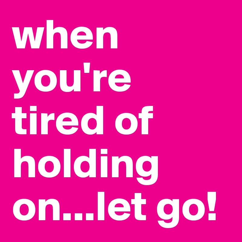 when you're tired of holding on...let go!