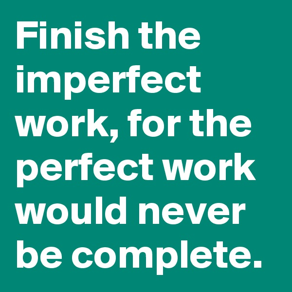 Finish the imperfect work, for the perfect work would never be complete.