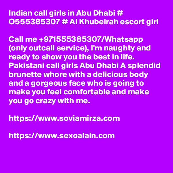 Indian call girls in Abu Dhabi # O555385307 # Al Khubeirah escort girl  Call me +971555385307/Whatsapp (only outcall service), I'm naughty and ready to show you the best in life. Pakistani call girls Abu Dhabi A splendid brunette whore with a delicious body and a gorgeous face who is going to make you feel comfortable and make you go crazy with me.   https://www.soviamirza.com  https://www.sexoalain.com