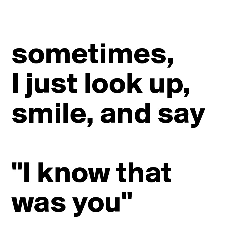 """sometimes,  I just look up, smile, and say  """"I know that was you"""""""