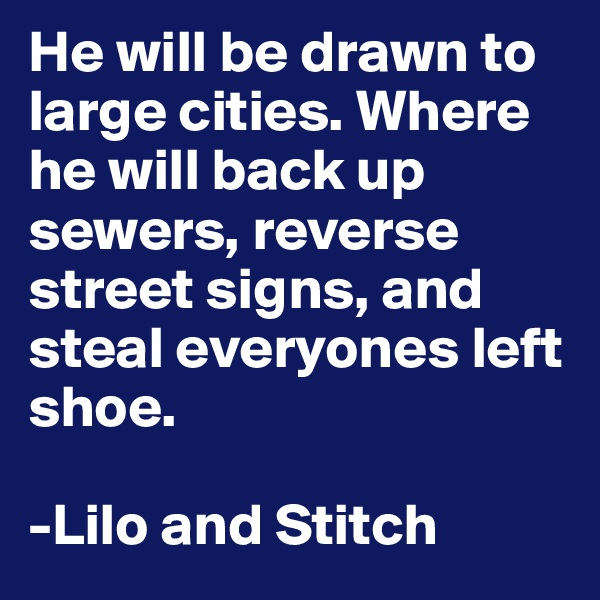 He will be drawn to large cities. Where he will back up sewers, reverse street signs, and steal everyones left shoe.   -Lilo and Stitch