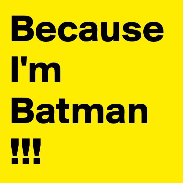Because I'm Batman !!!