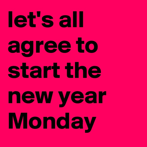 let's all agree to start the new year Monday