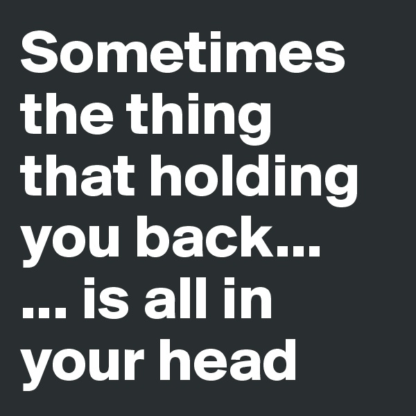 Sometimes the thing that holding you back... ... is all in your head