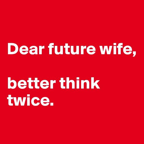 Dear future wife,  better think twice.