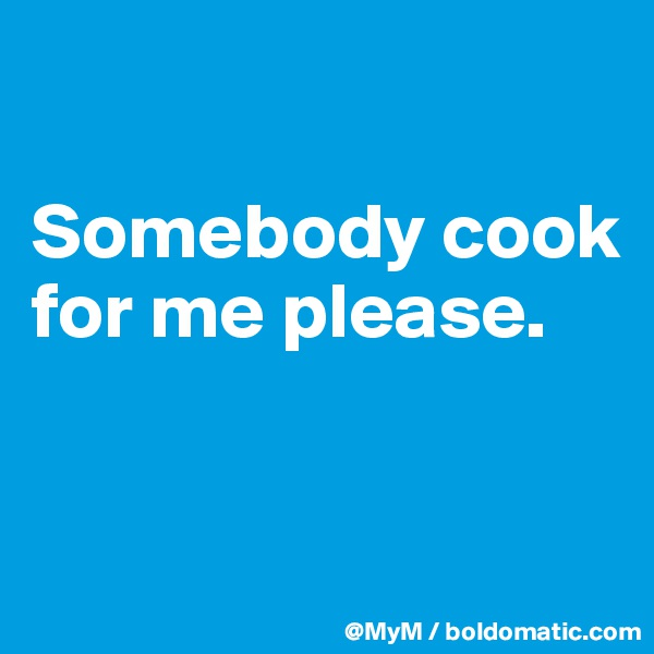 Somebody cook for me please.