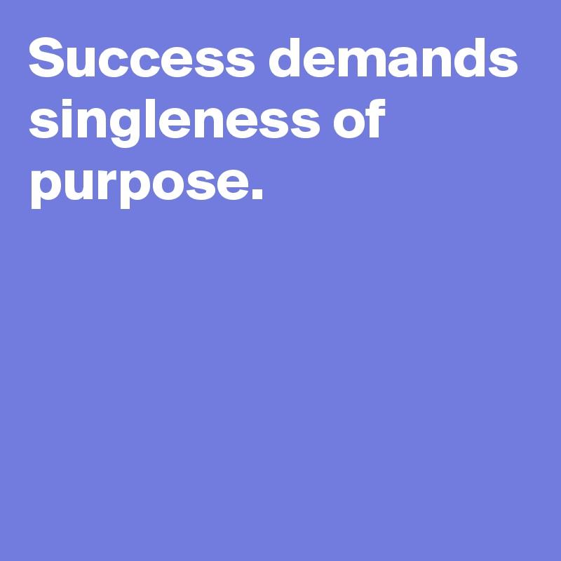 Success demands singleness of purpose.