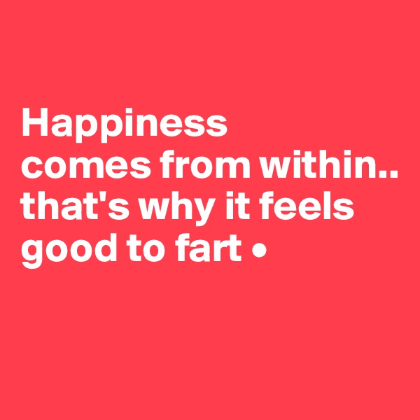 Happiness comes from within.. that's why it feels good to fart •