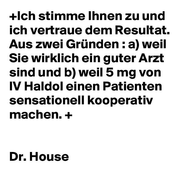 +Ich stimme Ihnen zu und ich vertraue dem Resultat. Aus zwei Gründen : a) weil Sie wirklich ein guter Arzt sind und b) weil 5 mg von IV Haldol einen Patienten sensationell kooperativ machen. +   Dr. House