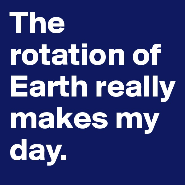 The rotation of Earth really makes my day.