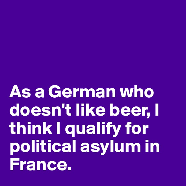 As a German who doesn't like beer, I think I qualify for political asylum in France.