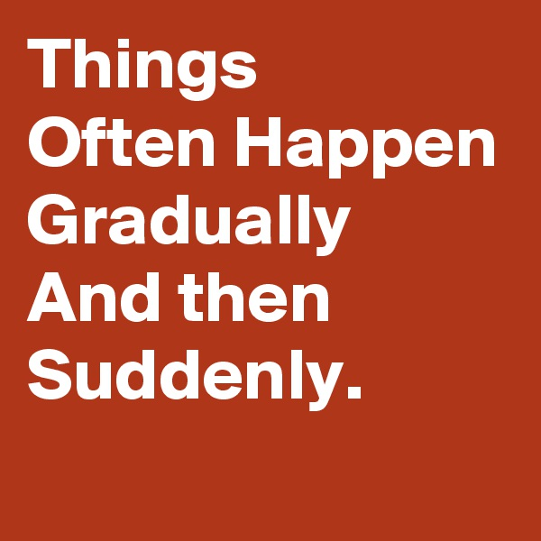 Things  Often Happen Gradually And then Suddenly.