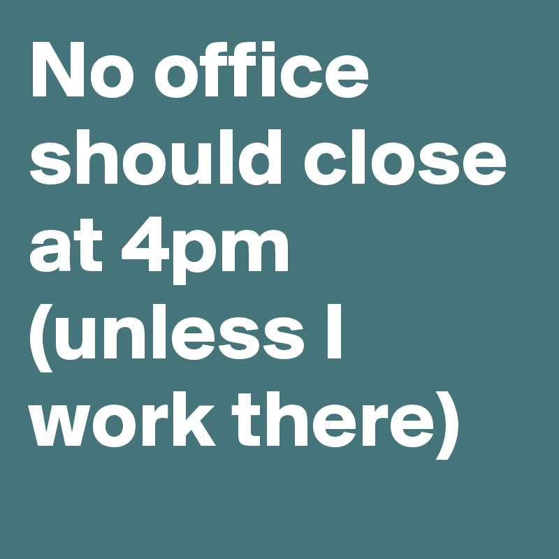 No office should close at 4pm (unless I work there)
