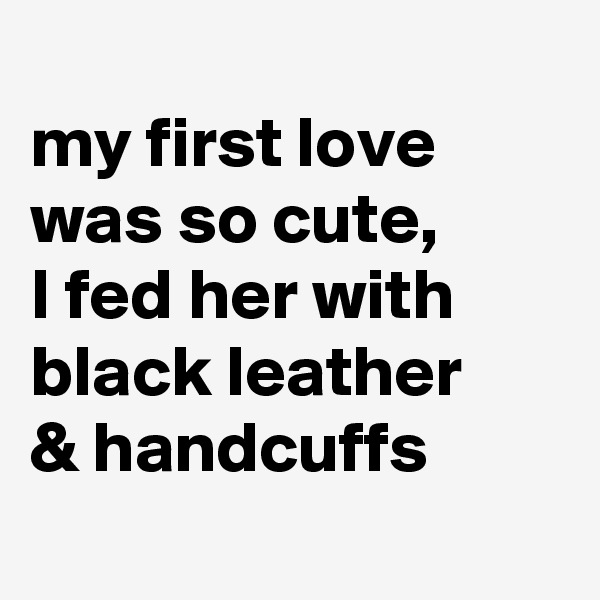 my first love was so cute, I fed her with black leather  & handcuffs