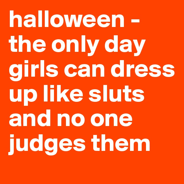 halloween - the only day girls can dress up like sluts and no one judges them