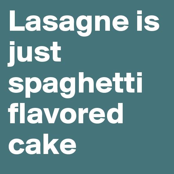 Lasagne is just spaghetti flavored cake