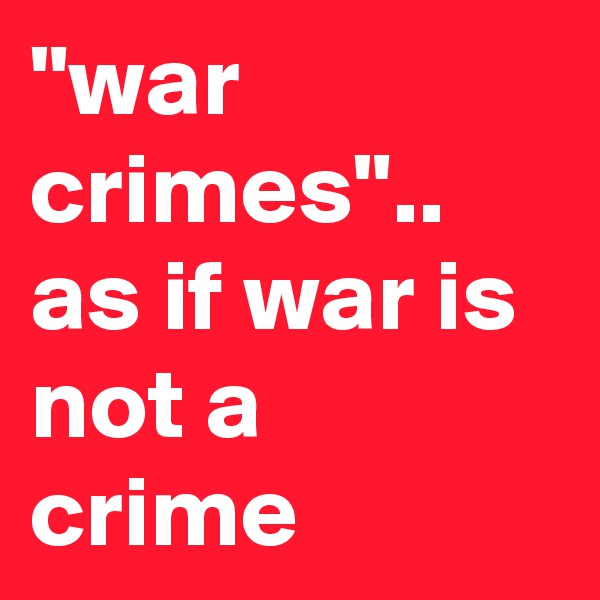 """war crimes"".. as if war is not a crime"