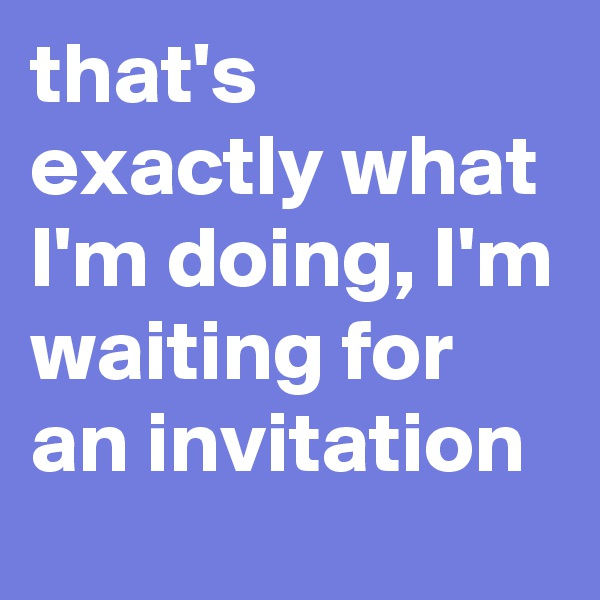 that's exactly what I'm doing, I'm waiting for an invitation