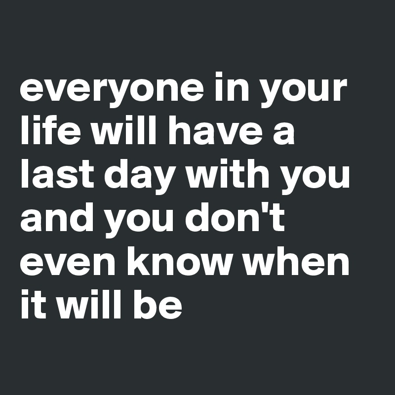 everyone in your life will have a last day with you and you don't even know when it will be