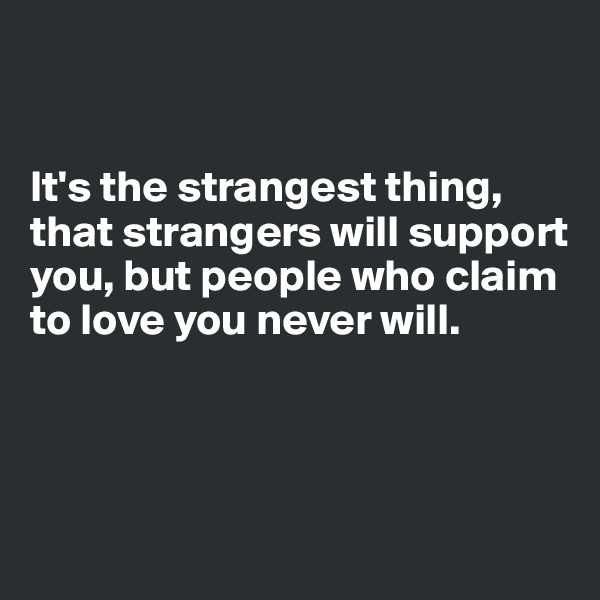 It's the strangest thing, that strangers will support you, but people who claim to love you never will.