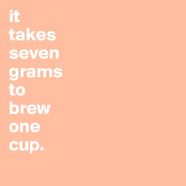 it takes  seven grams  to  brew  one  cup.