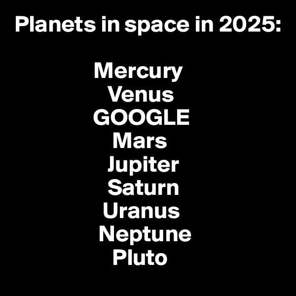 Planets in space in 2025:                   Mercury                     Venus                  GOOGLE                      Mars                     Jupiter                     Saturn                    Uranus                   Neptune                      Pluto