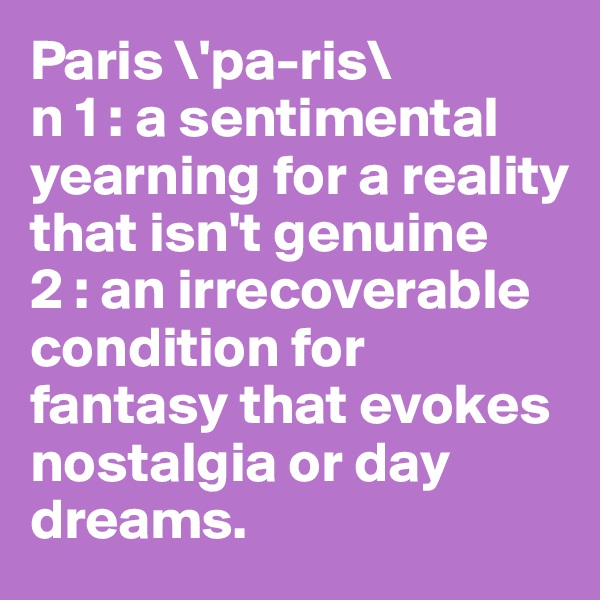 Paris \'pa-ris\  n 1 : a sentimental yearning for a reality that isn't genuine  2 : an irrecoverable condition for fantasy that evokes nostalgia or day dreams.
