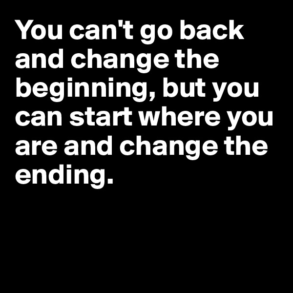 You can't go back and change the beginning, but you can start where you are and change the ending.