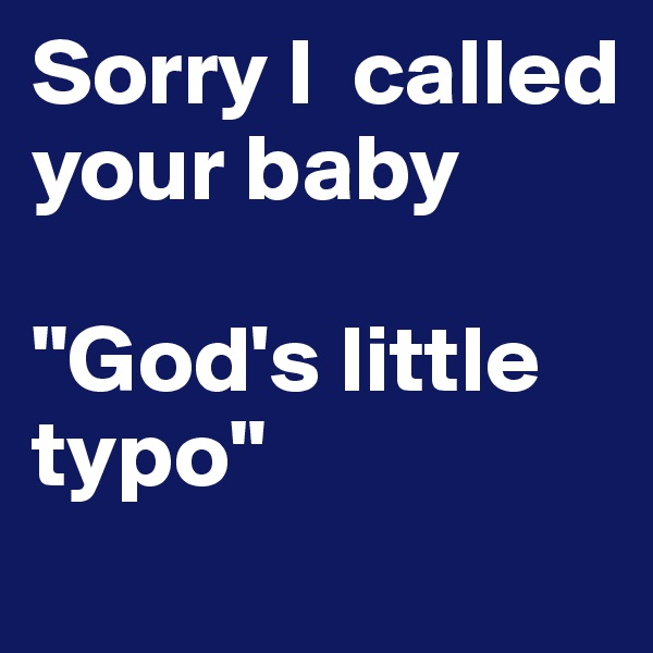 "Sorry I  called your baby   ""God's little typo"""