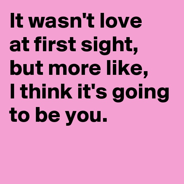 It wasn't love at first sight, but more like, I think it's going to be you.