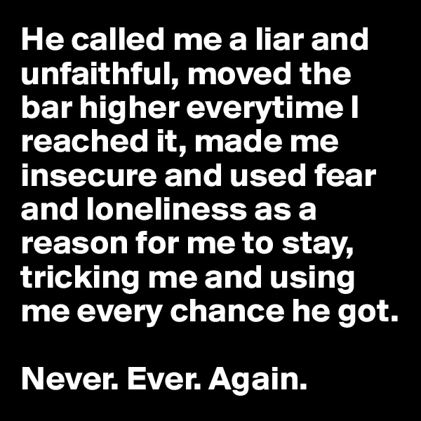 He called me a liar and unfaithful, moved the bar higher everytime I reached it, made me insecure and used fear and loneliness as a reason for me to stay, tricking me and using me every chance he got.   Never. Ever. Again.