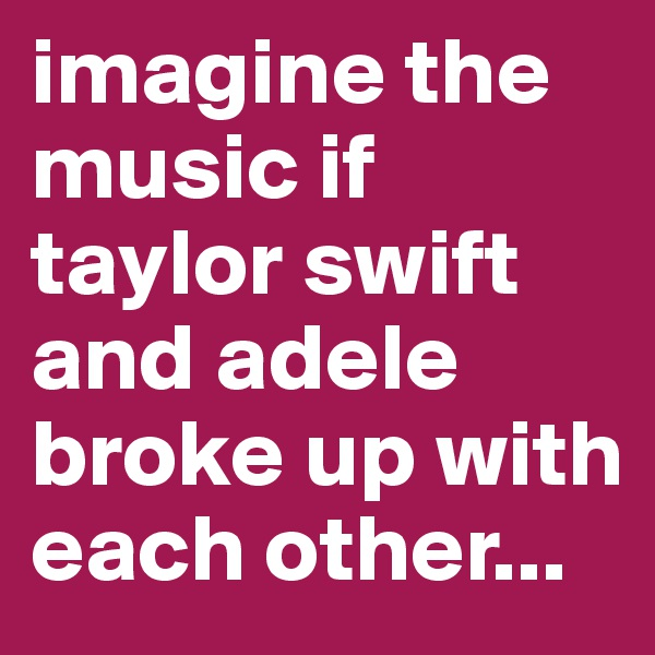 imagine the music if taylor swift and adele broke up with each other...