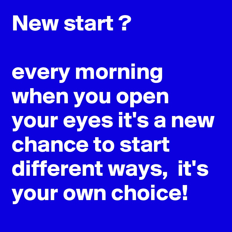 New start ?  every morning when you open your eyes it's a new chance to start different ways,  it's your own choice!