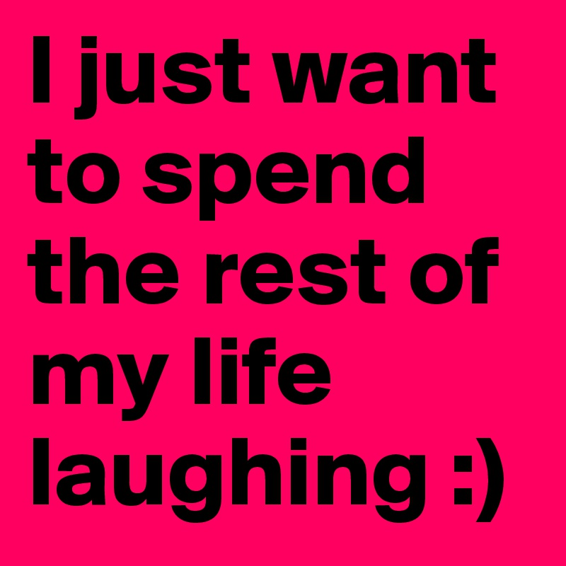 I just want to spend the rest of my life laughing :)