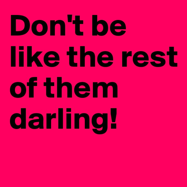 Don't be like the rest of them darling!