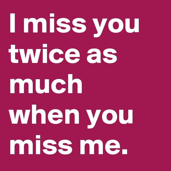 I miss you twice as much when you miss me.