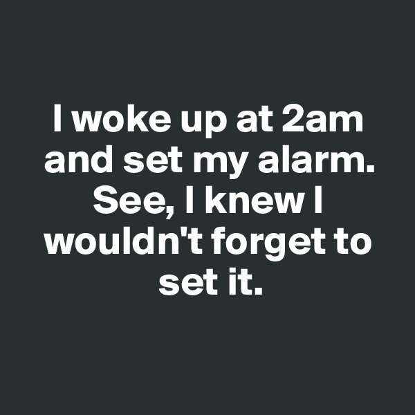I woke up at 2am         and set my alarm.              See, I knew I        wouldn't forget to                      set it.
