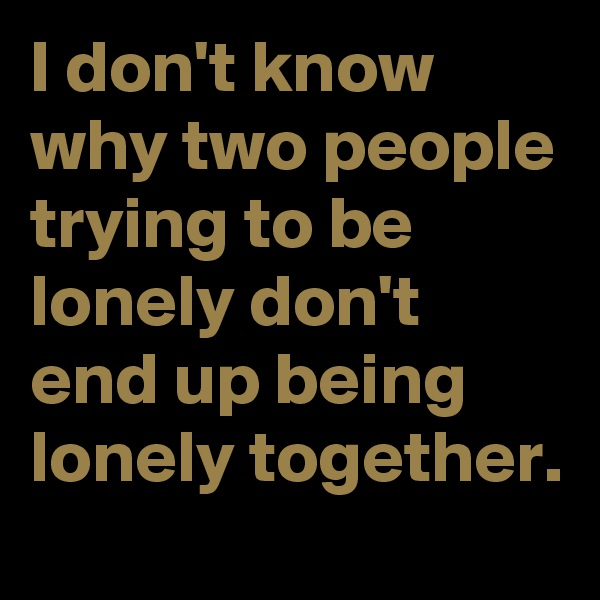 I don't know why two people trying to be lonely don't end up being lonely together.