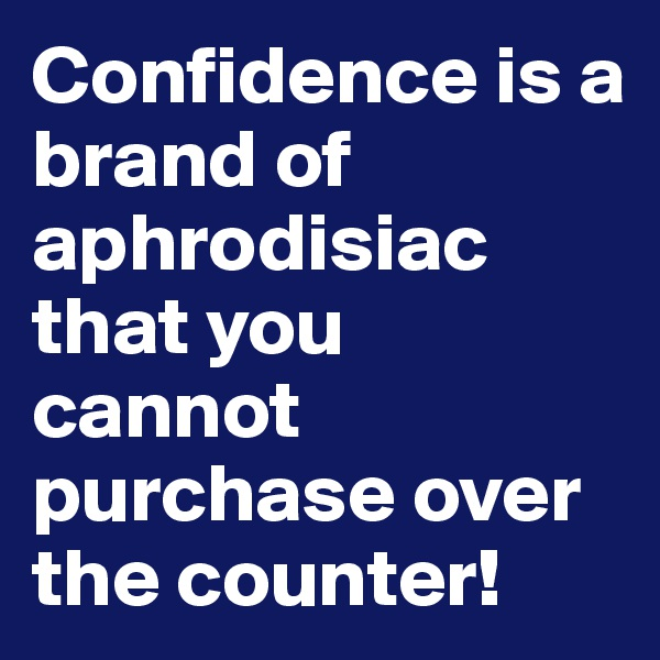 Confidence is a brand of aphrodisiac that you cannot purchase over the counter!