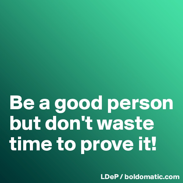 Be a good person but don't waste time to prove it!