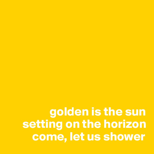 golden is the sun       setting on the horizon           come, let us shower