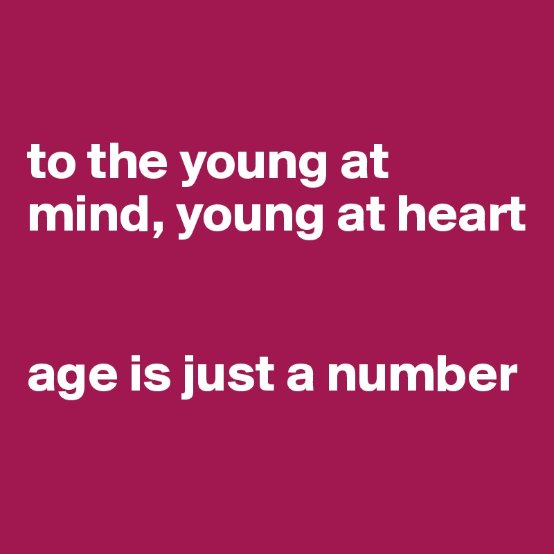 to the young at mind, young at heart   age is just a number