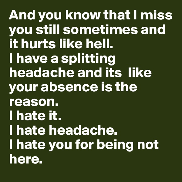 And you know that I miss you still sometimes and it hurts like hell.  I have a splitting headache and its  like your absence is the reason.  I hate it.  I hate headache.  I hate you for being not here.