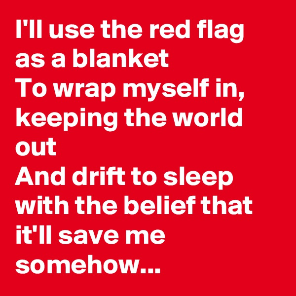 I'll use the red flag as a blanket To wrap myself in, keeping the world out And drift to sleep with the belief that it'll save me somehow...