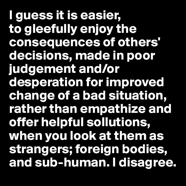 I guess it is easier, to gleefully enjoy the consequences of others' decisions, made in poor judgement and/or desperation for improved change of a bad situation, rather than empathize and offer helpful sollutions, when you look at them as strangers; foreign bodies, and sub-human. I disagree.