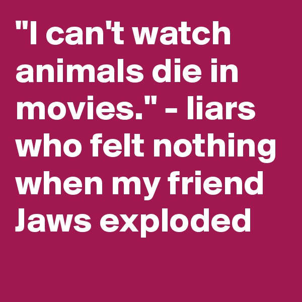 """I can't watch animals die in movies."" - liars who felt nothing when my friend Jaws exploded"