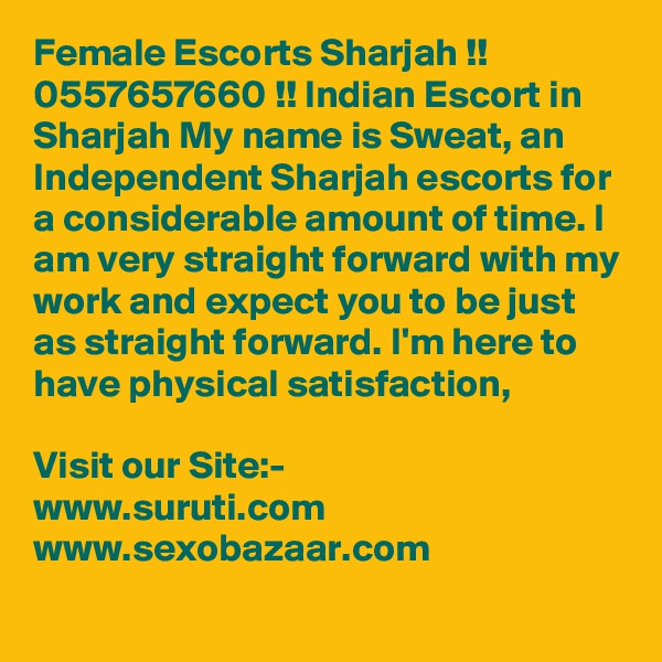 Female Escorts Sharjah !! 0557657660 !! Indian Escort in Sharjah My name is Sweat, an Independent Sharjah escorts for a considerable amount of time. I am very straight forward with my work and expect you to be just as straight forward. I'm here to have physical satisfaction,   Visit our Site:- www.suruti.com www.sexobazaar.com