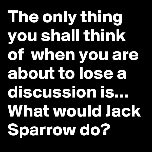 The only thing you shall think of  when you are about to lose a discussion is...  What would Jack Sparrow do?