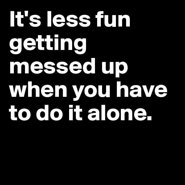 It's less fun getting messed up when you have to do it alone.